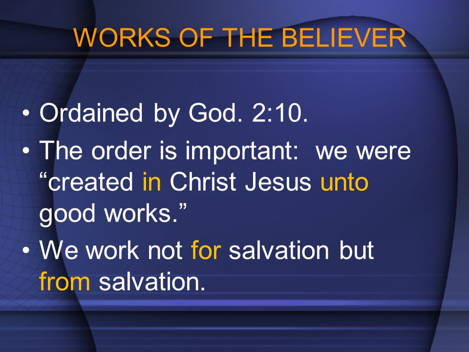 WORKS OF THE BELIEVER Ordained by God. 2:10. The order is important: we were created in Christ Jesus unto good works.