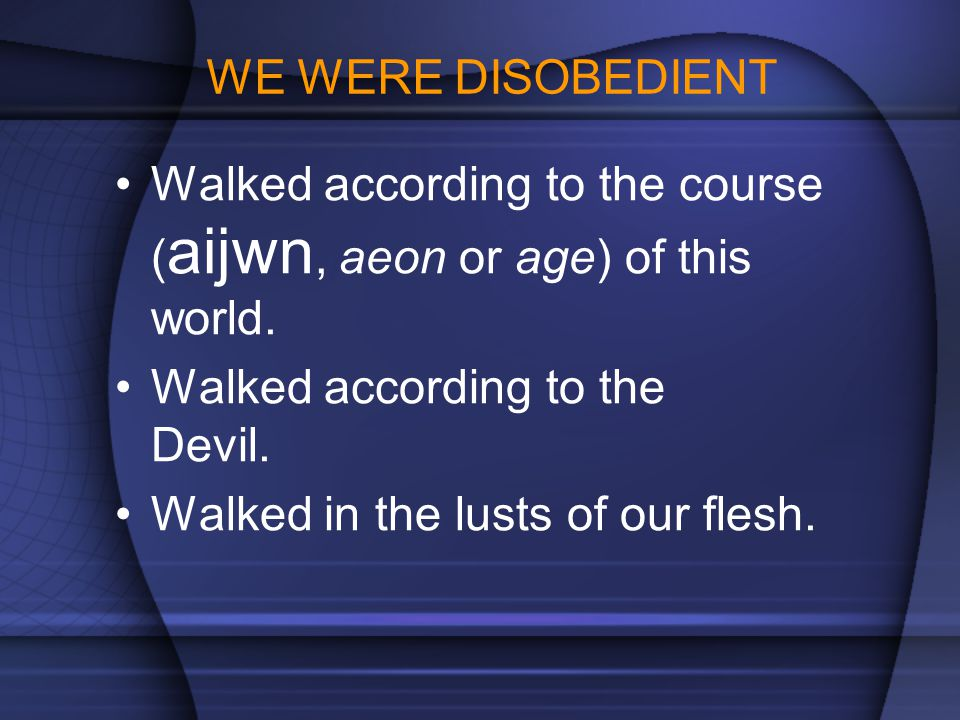 WE WERE DISOBEDIENT Walked according to the course (aijwn, aeon or age) of this world. Walked according to the Devil.