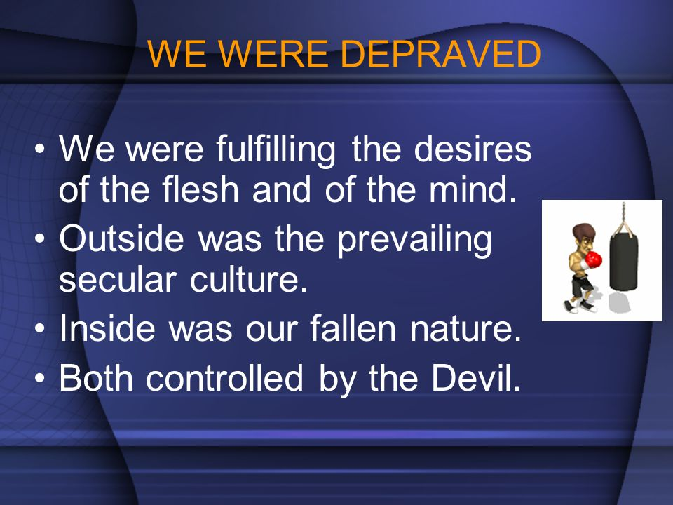 WE WERE DEPRAVED We were fulfilling the desires of the flesh and of the mind.