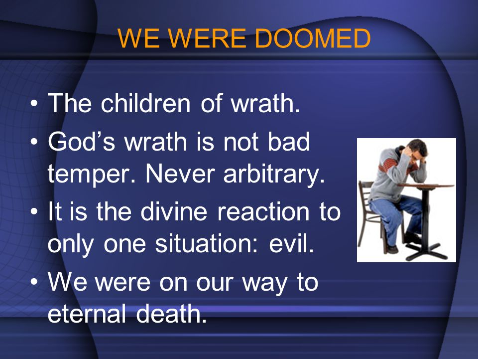 WE WERE DOOMED The children of wrath. God's wrath is not bad temper. Never arbitrary. It is the divine reaction to only one situation: evil.