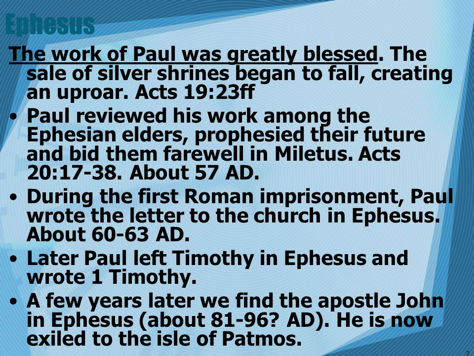 Ephesus The work of Paul was greatly blessed. The sale of silver shrines began to fall, creating an uproar. Acts 19:23ff.