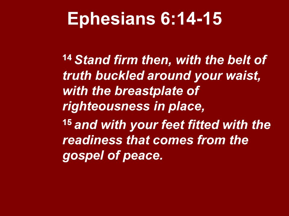 Ephesians 6:14-15 14 Stand firm then, with the belt of truth buckled around your waist, with the breastplate of righteousness in place,