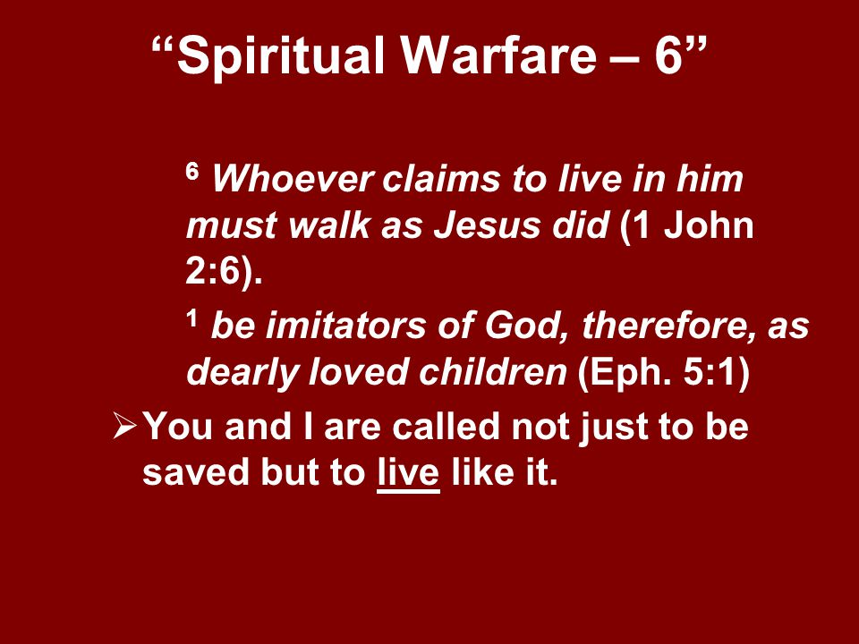 Spiritual Warfare – 6 6 Whoever claims to live in him must walk as Jesus did (1 John 2:6).