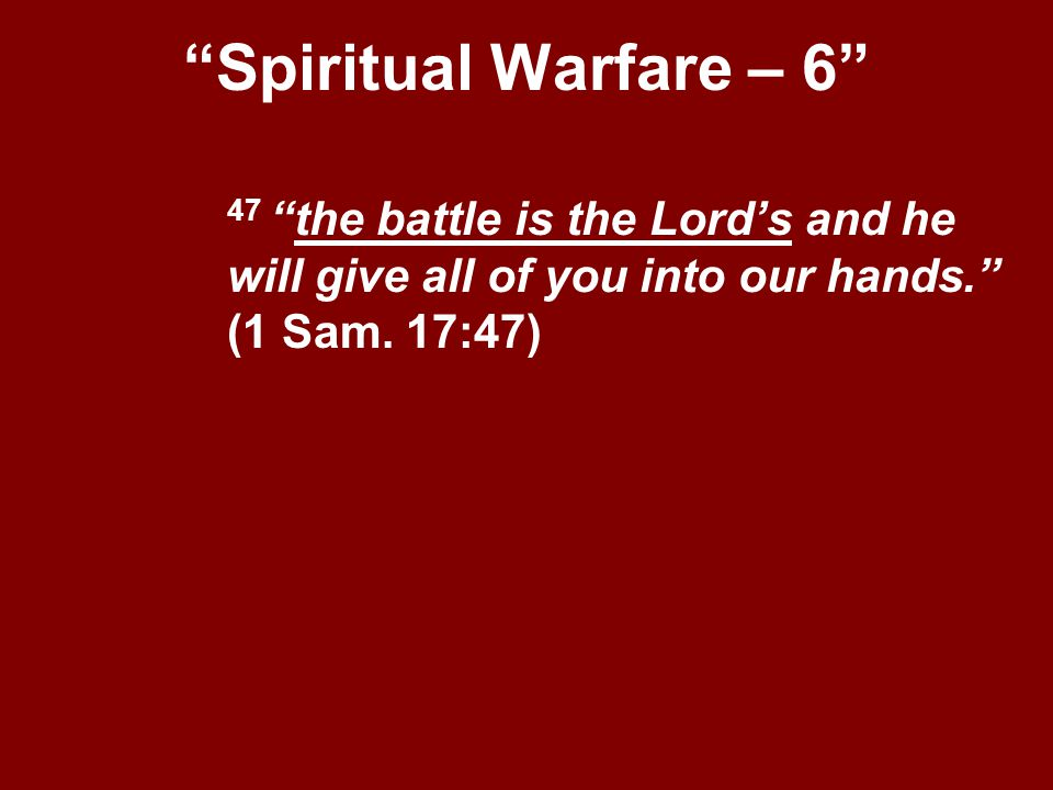 Spiritual Warfare – 6 47 the battle is the Lord's and he will give all of you into our hands. (1 Sam.