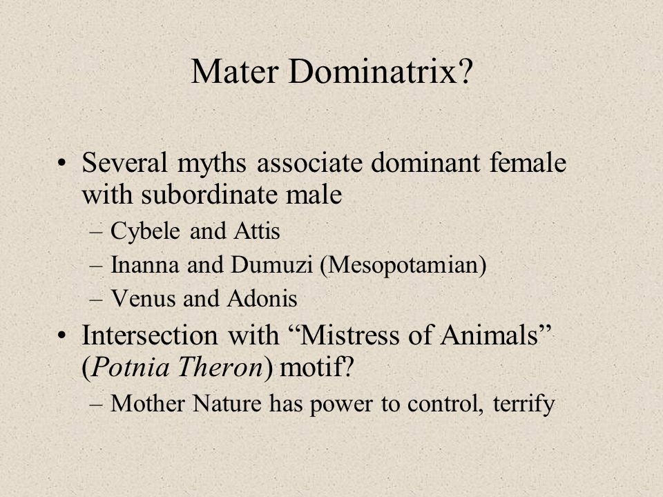 Mater Dominatrix Several myths associate dominant female with subordinate male. Cybele and Attis.