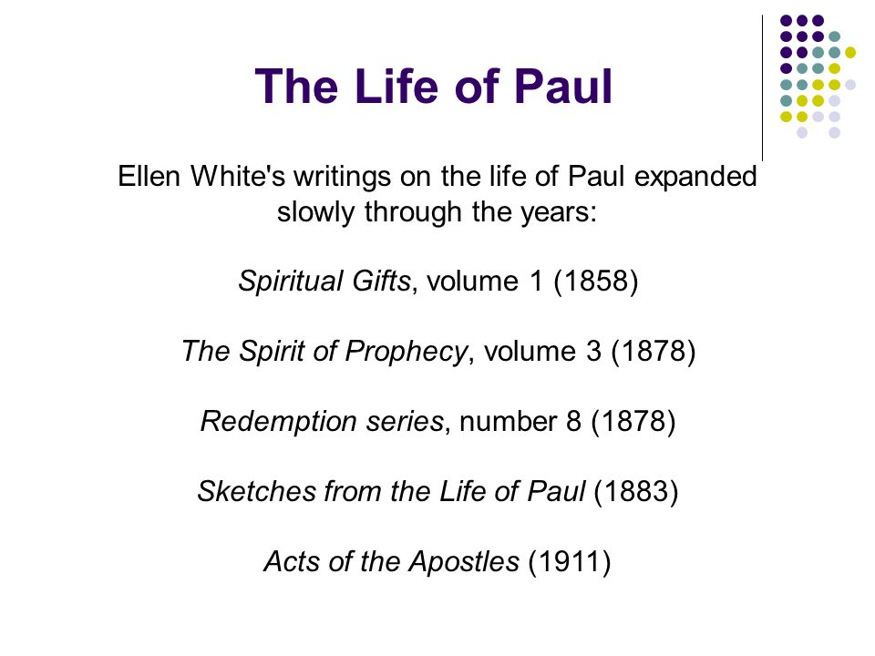 The Life of Paul Ellen White s writings on the life of Paul expanded slowly through the years: Spiritual Gifts, volume 1 (1858)