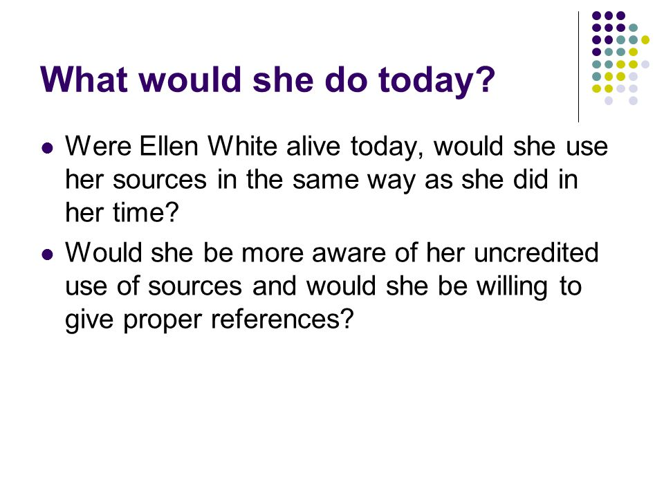 What would she do today Were Ellen White alive today, would she use her sources in the same way as she did in her time