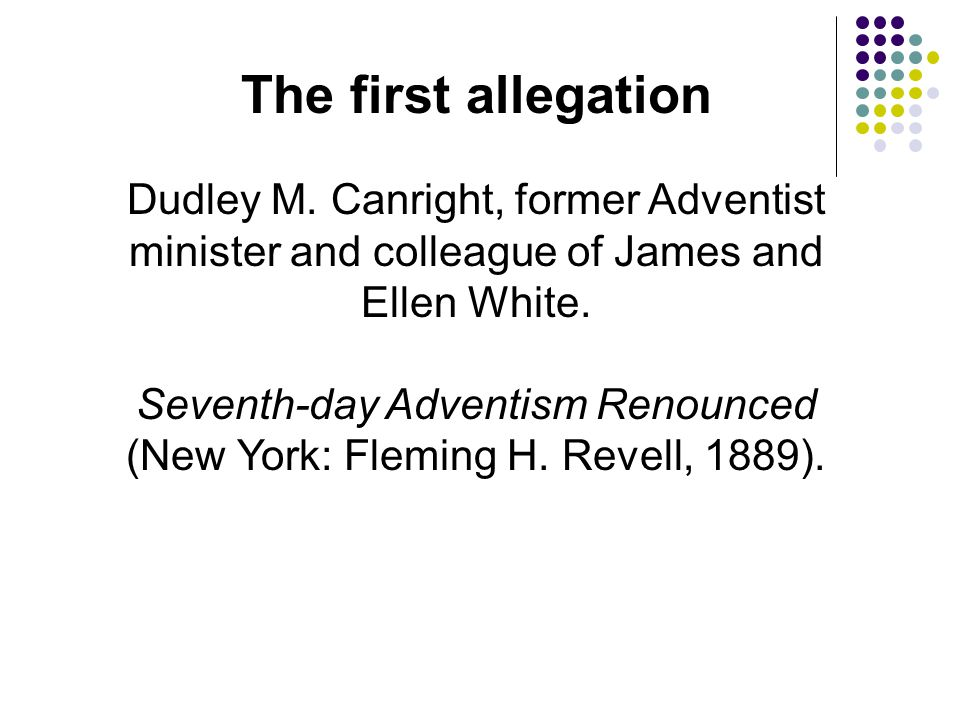 The first allegation Dudley M. Canright, former Adventist minister and colleague of James and Ellen White.