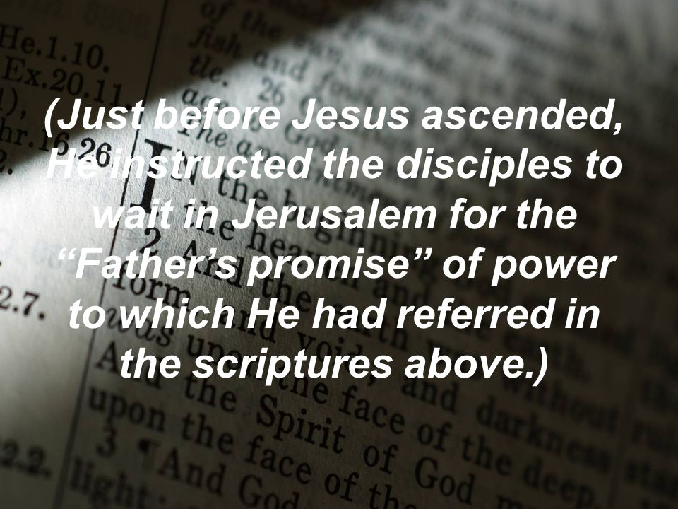 (Just before Jesus ascended, He instructed the disciples to wait in Jerusalem for the Father's promise of power to which He had referred in the scriptures above.)
