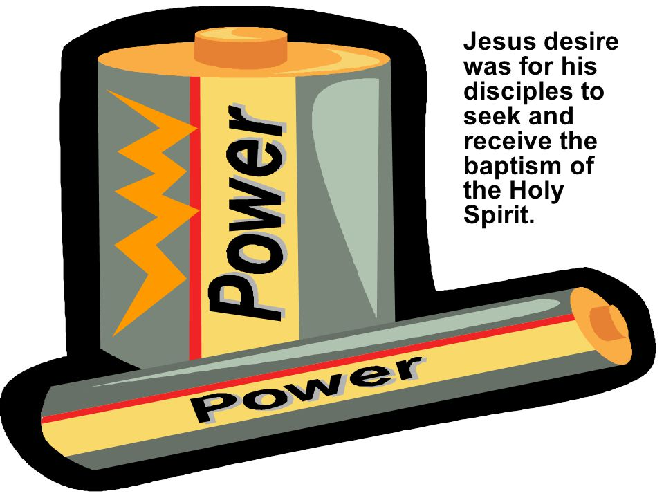 Jesus desire was for his disciples to seek and receive the baptism of the Holy Spirit.