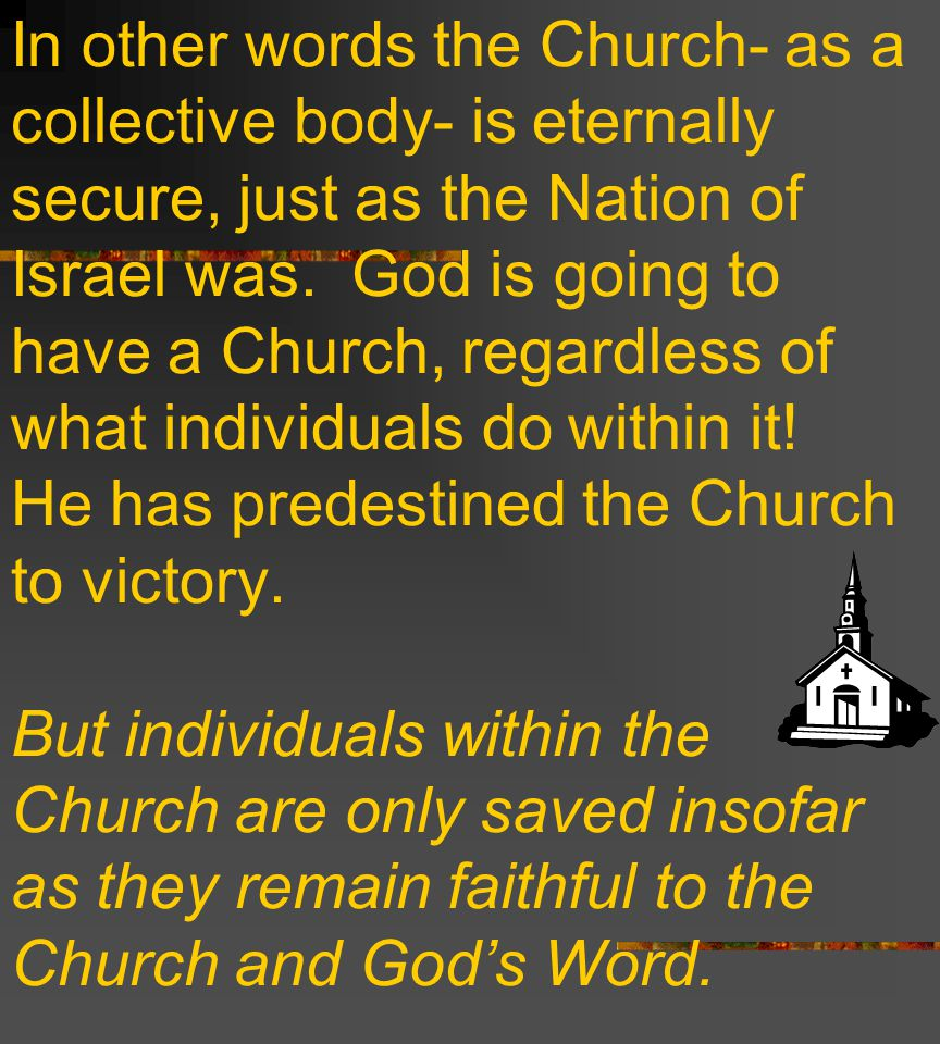 In other words the Church- as a collective body- is eternally secure, just as the Nation of Israel was.