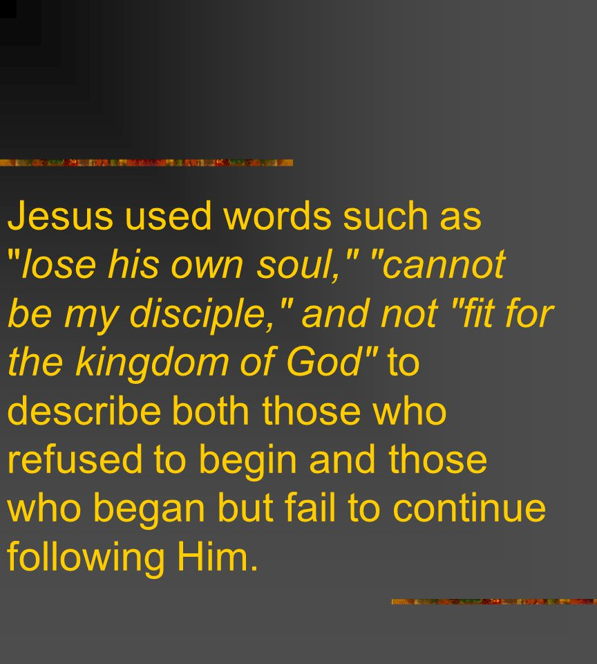 Jesus used words such as lose his own soul, cannot be my disciple, and not fit for the kingdom of God to describe both those who refused to begin and those who began but fail to continue following Him.