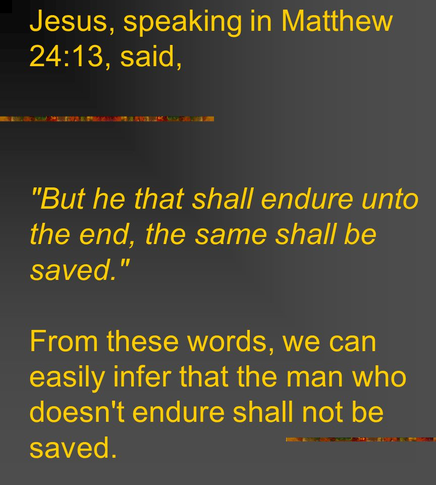 Jesus, speaking in Matthew 24:13, said, But he that shall endure unto the end, the same shall be saved. From these words, we can easily infer that the man who doesn t endure shall not be saved.