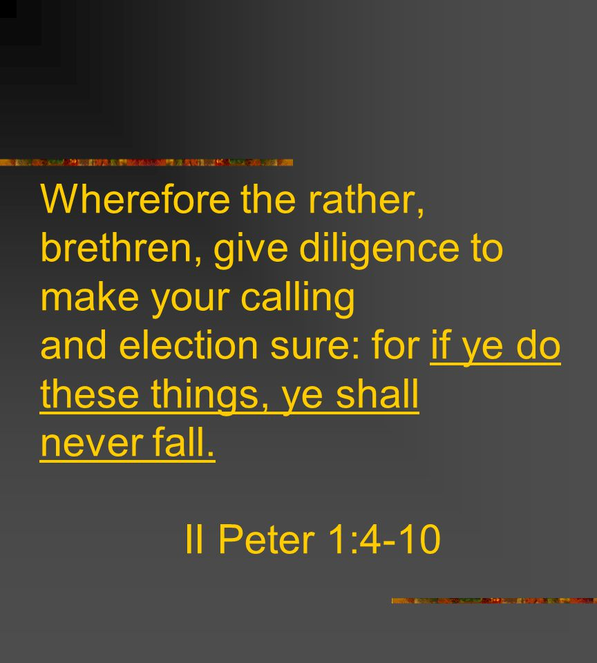 Wherefore the rather, brethren, give diligence to make your calling and election sure: for if ye do these things, ye shall never fall.