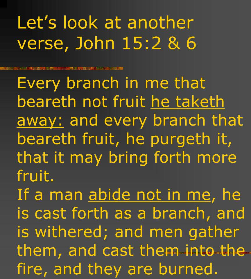 Let's look at another verse, John 15:2 & 6 Every branch in me that beareth not fruit he taketh away: and every branch that beareth fruit, he purgeth it, that it may bring forth more fruit.
