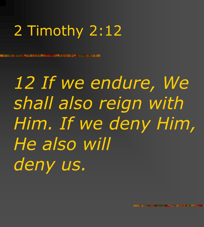 2 Timothy 2:12 12 If we endure, We shall also reign with Him