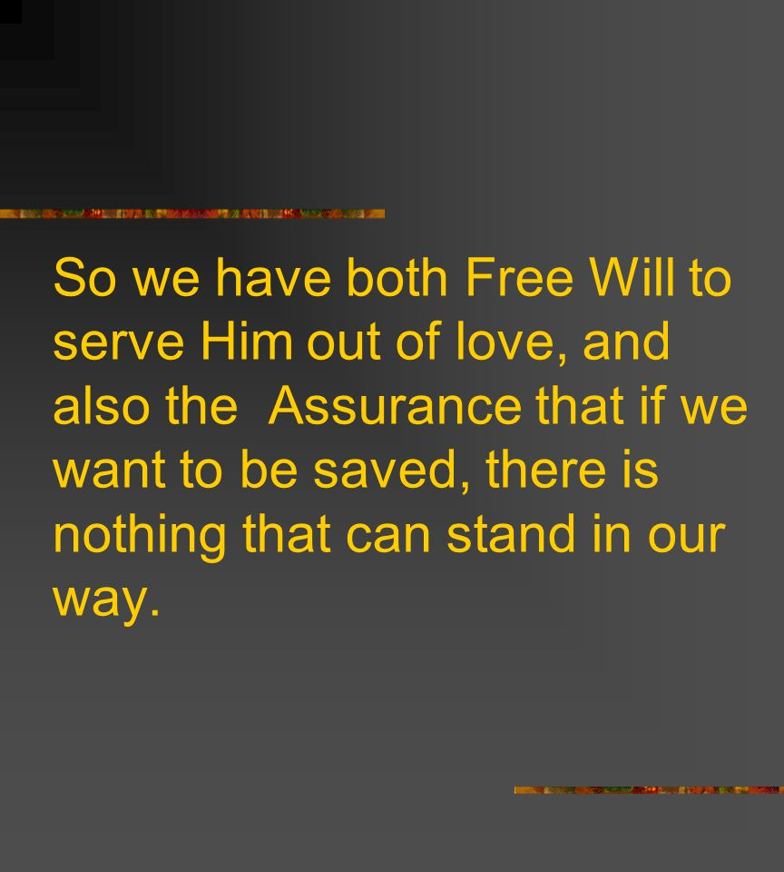So we have both Free Will to serve Him out of love, and also the Assurance that if we want to be saved, there is nothing that can stand in our way.