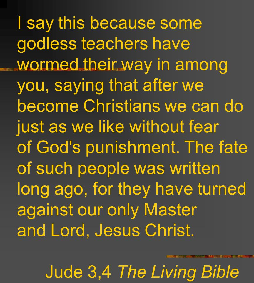 I say this because some godless teachers have wormed their way in among you, saying that after we become Christians we can do just as we like without fear of God s punishment.