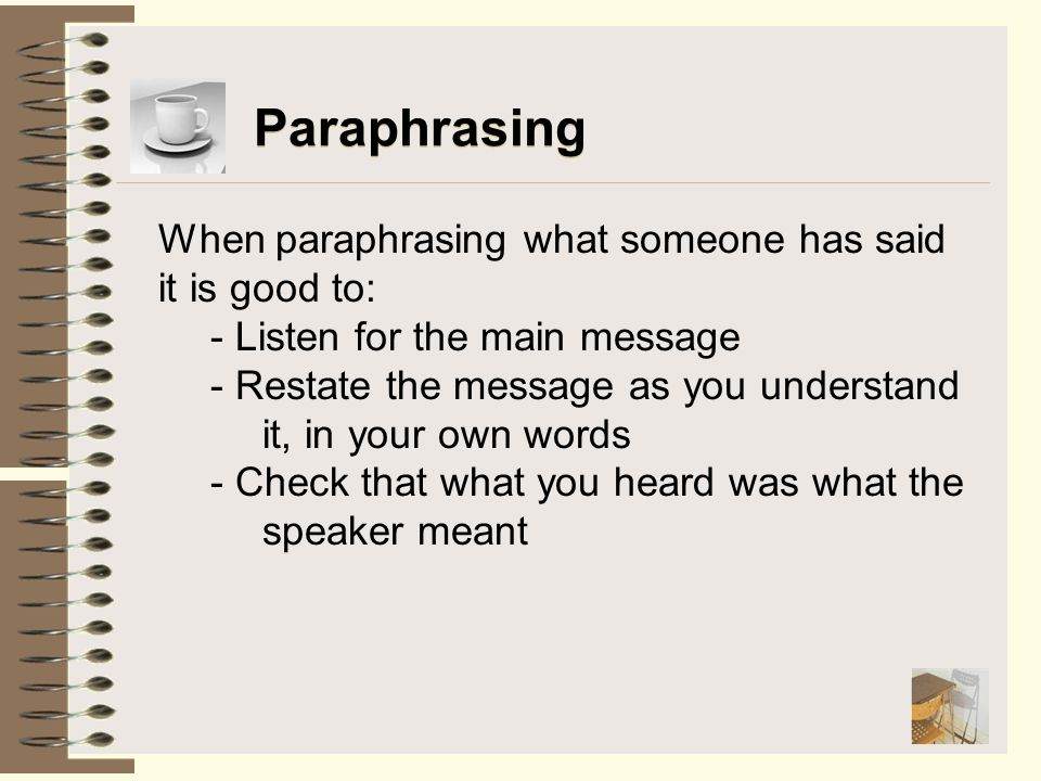 Paraphrasing When paraphrasing what someone has said it is good to:
