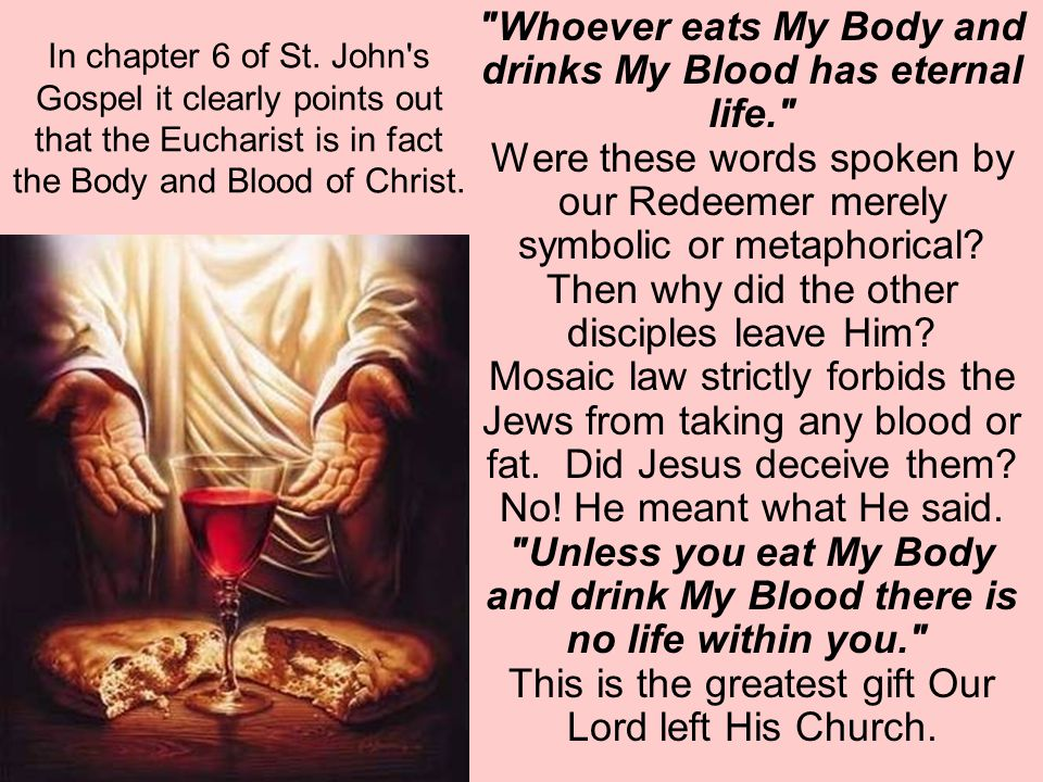 In chapter 6 of St. John s Gospel it clearly points out that the Eucharist is in fact the Body and Blood of Christ.