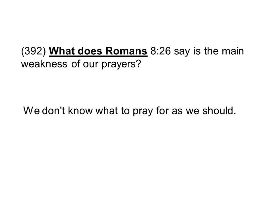 (392) What does Romans 8:26 say is the main weakness of our prayers