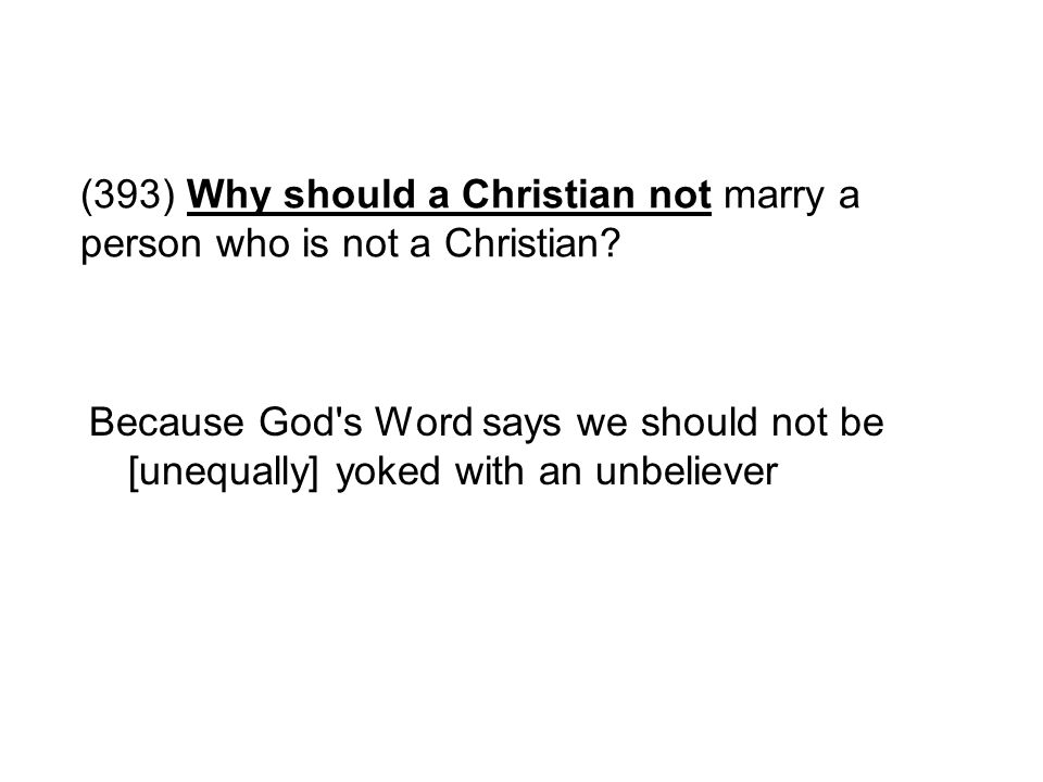 (393) Why should a Christian not marry a person who is not a Christian
