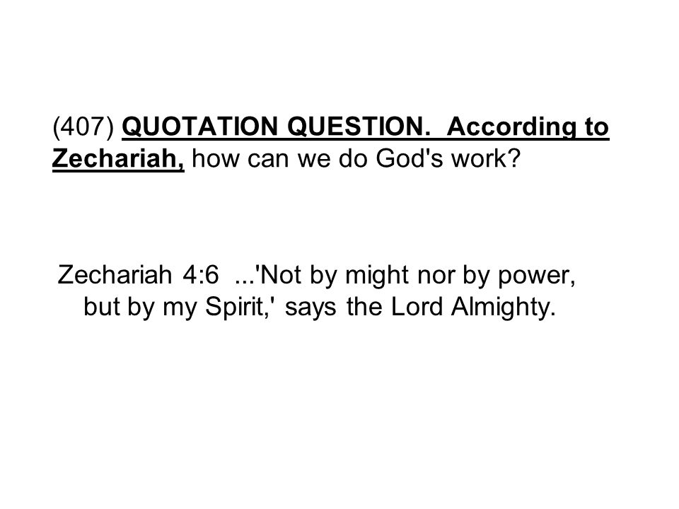 (407) QUOTATION QUESTION. According to Zechariah, how can we do God s work