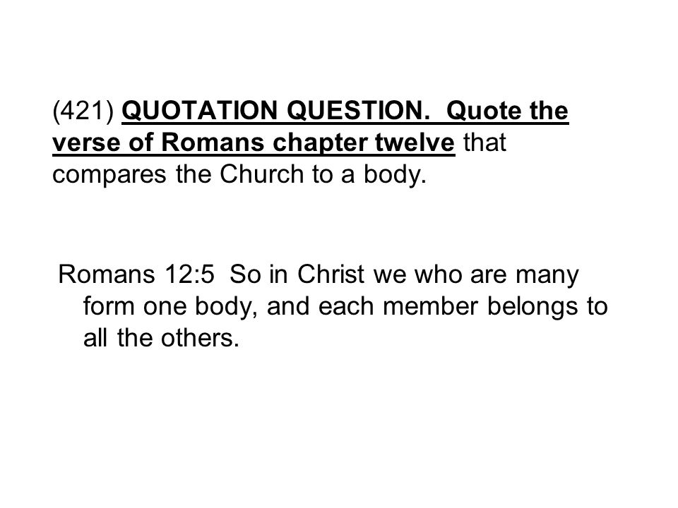 (421) QUOTATION QUESTION. Quote the verse of Romans chapter twelve that compares the Church to a body.