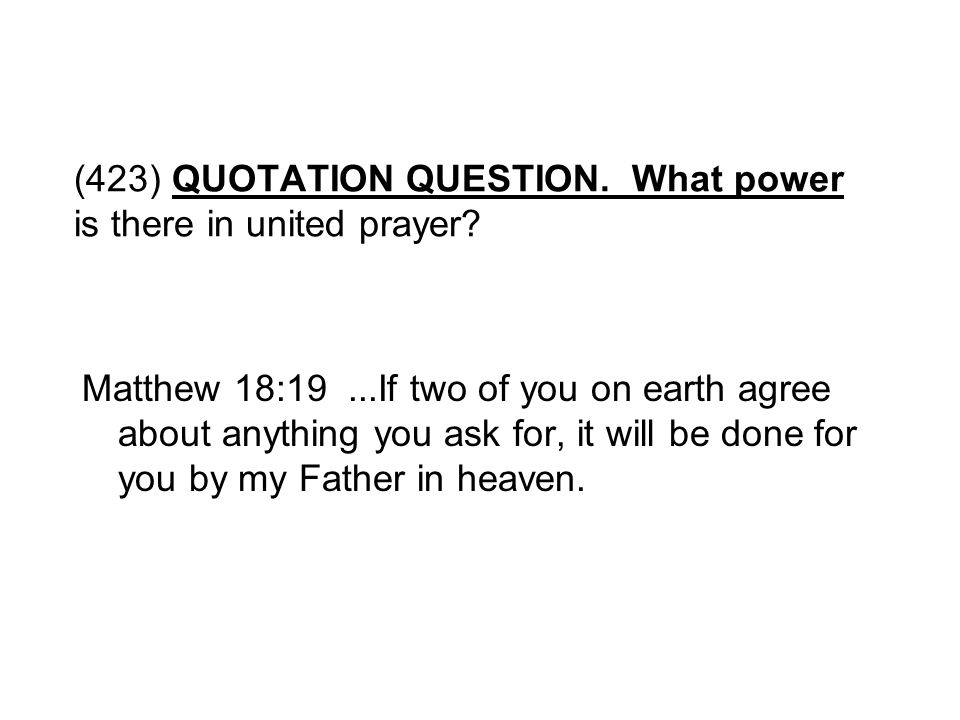 (423) QUOTATION QUESTION. What power is there in united prayer