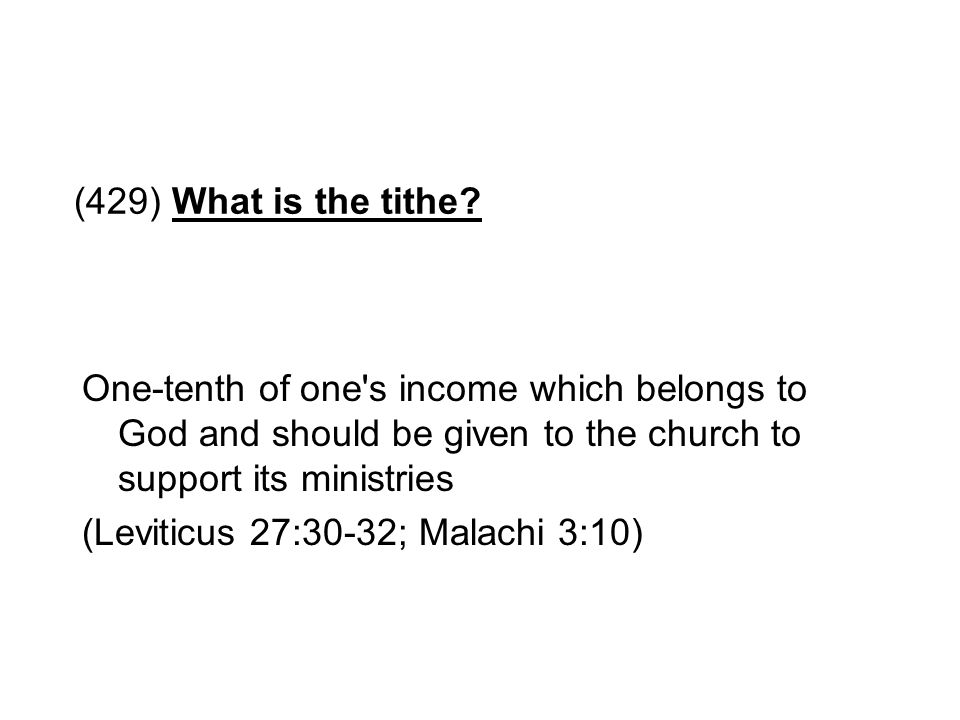 (429) What is the tithe One-tenth of one s income which belongs to God and should be given to the church to support its ministries.