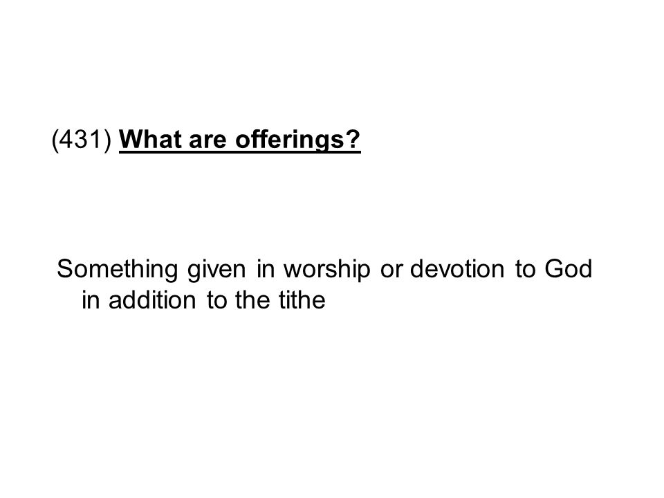 (431) What are offerings Something given in worship or devotion to God in addition to the tithe