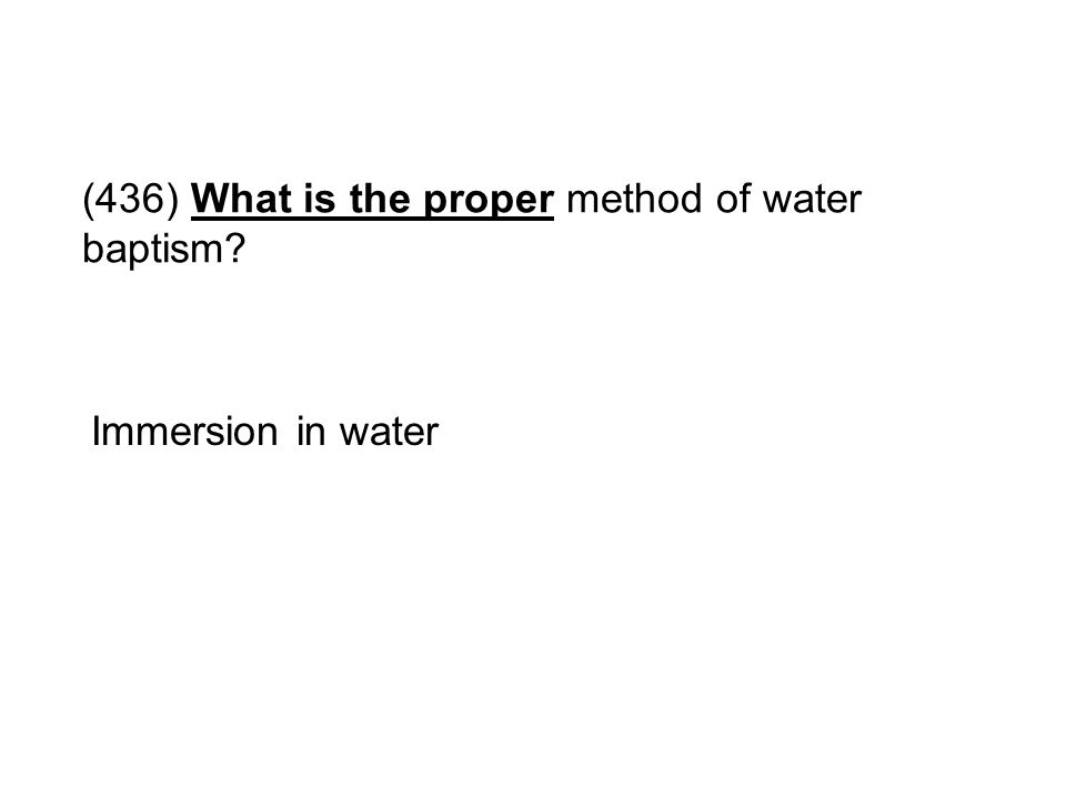 (436) What is the proper method of water baptism