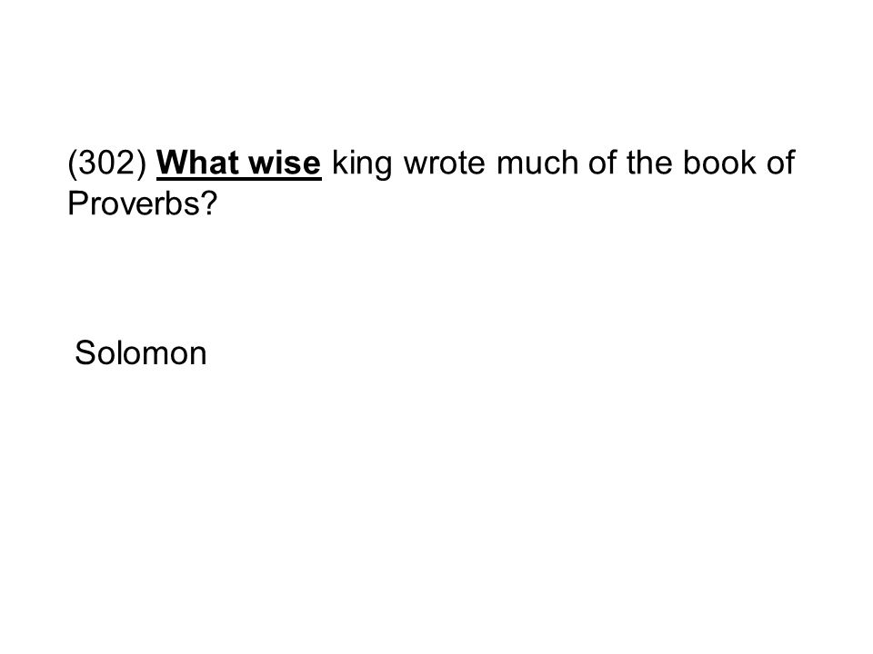 (302) What wise king wrote much of the book of Proverbs