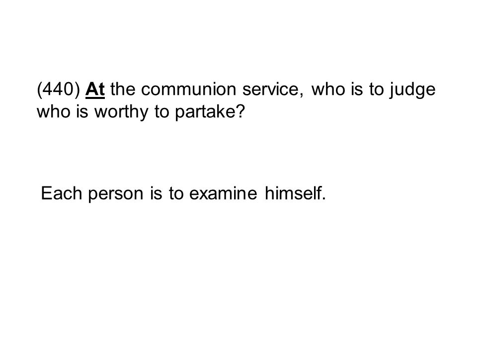 (440) At the communion service, who is to judge who is worthy to partake