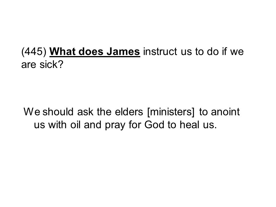 (445) What does James instruct us to do if we are sick