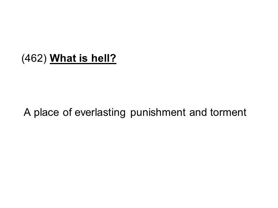 (462) What is hell A place of everlasting punishment and torment