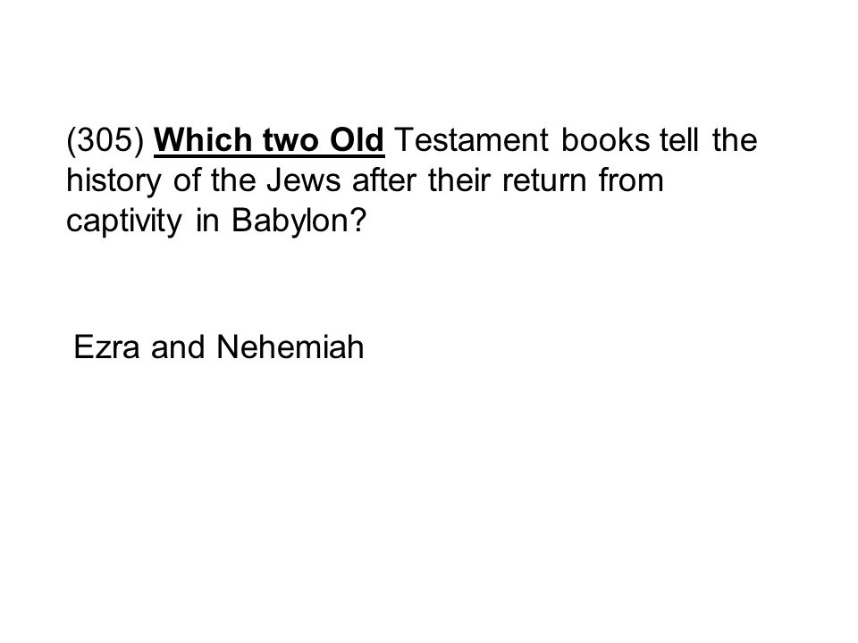 (305) Which two Old Testament books tell the history of the Jews after their return from captivity in Babylon