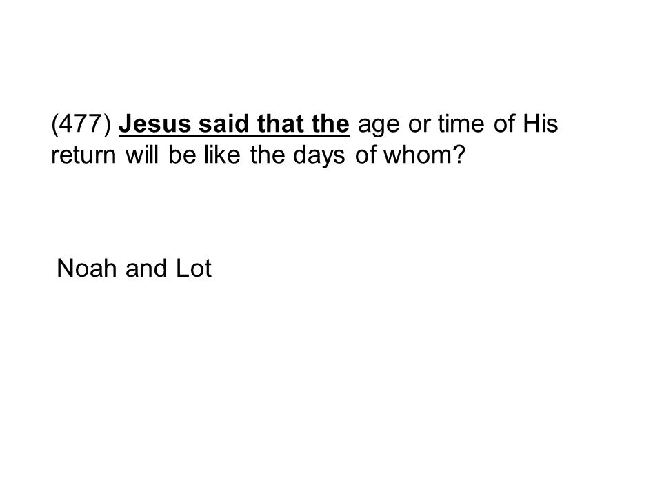 (477) Jesus said that the age or time of His return will be like the days of whom