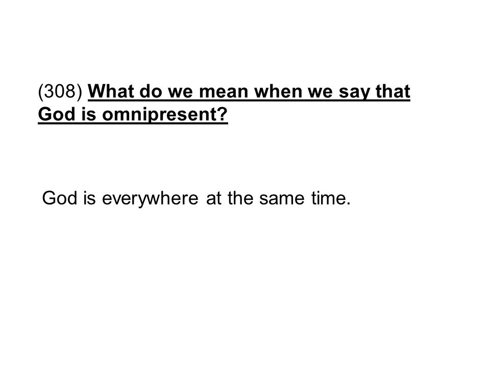 (308) What do we mean when we say that God is omnipresent