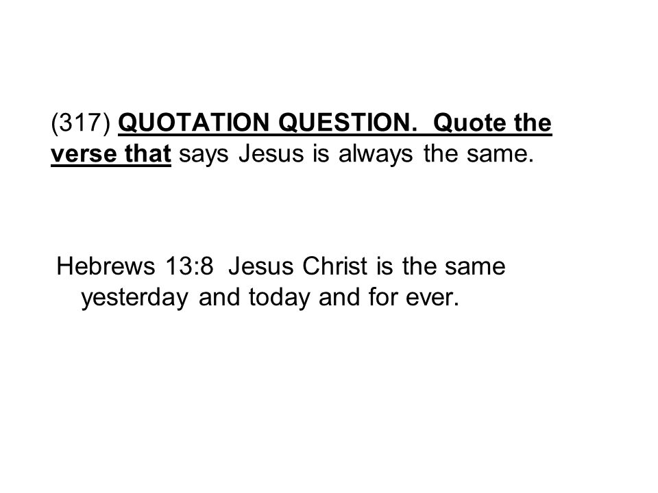 (317) QUOTATION QUESTION. Quote the verse that says Jesus is always the same.