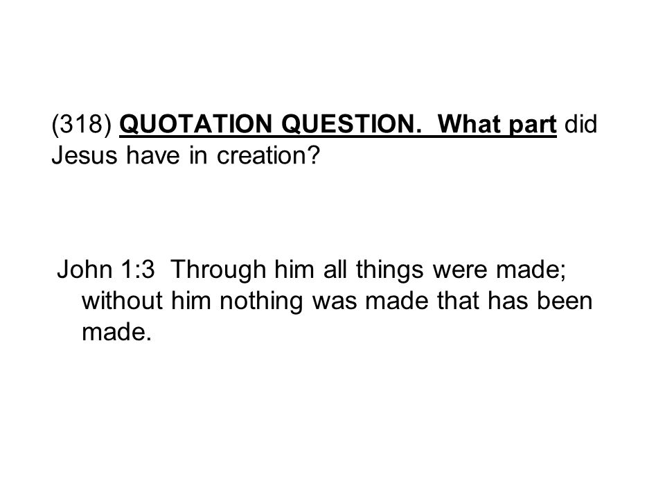 (318) QUOTATION QUESTION. What part did Jesus have in creation