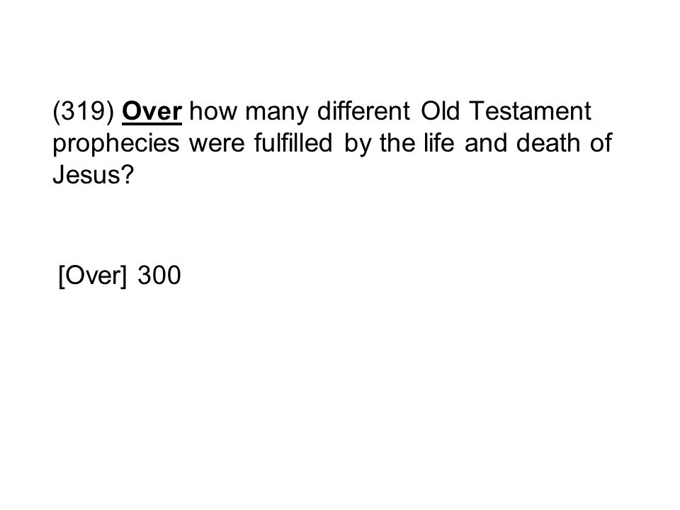 (319) Over how many different Old Testament prophecies were fulfilled by the life and death of Jesus