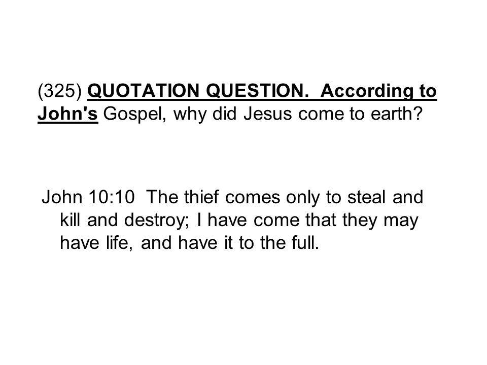 (325) QUOTATION QUESTION. According to John s Gospel, why did Jesus come to earth