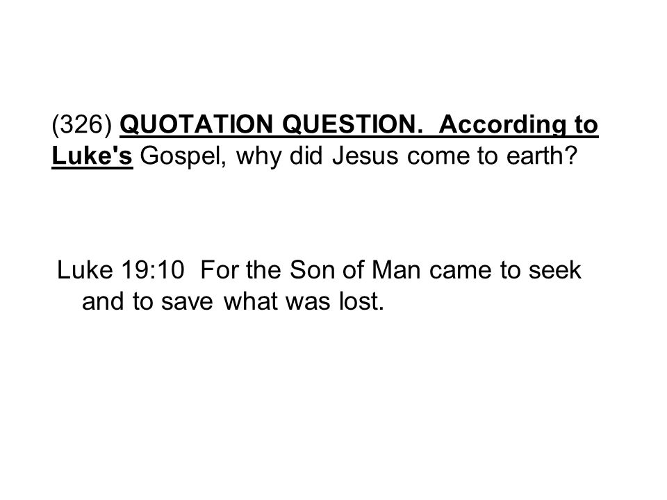 (326) QUOTATION QUESTION. According to Luke s Gospel, why did Jesus come to earth