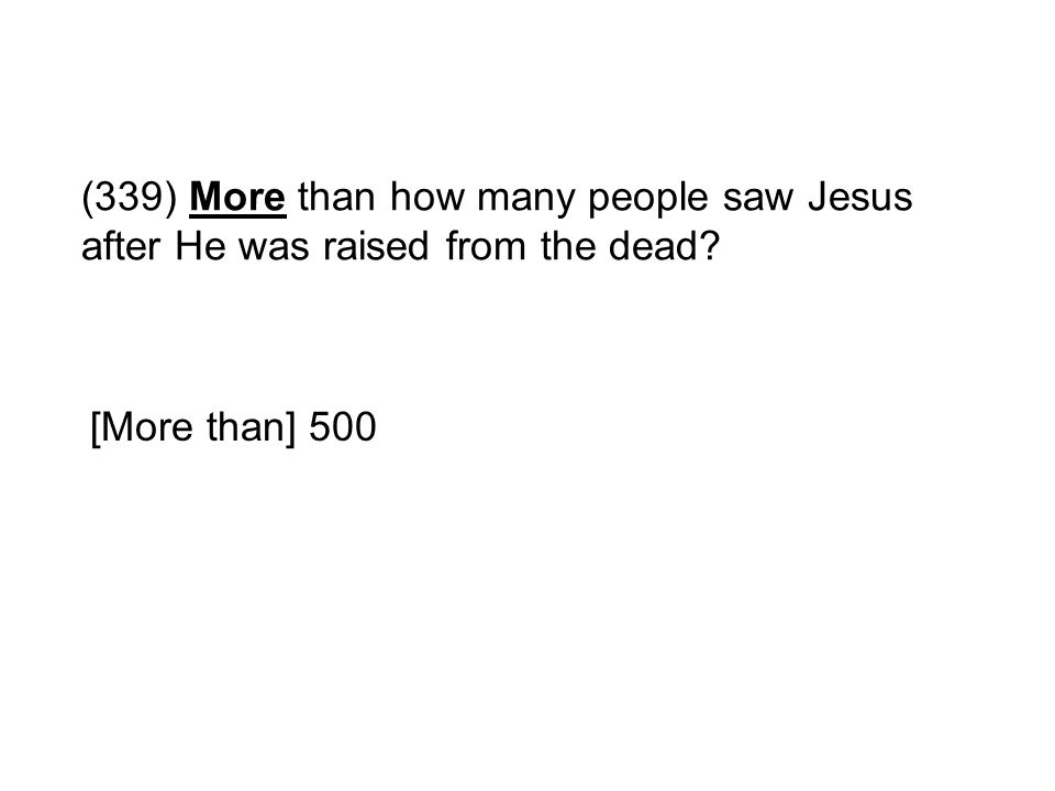 (339) More than how many people saw Jesus after He was raised from the dead