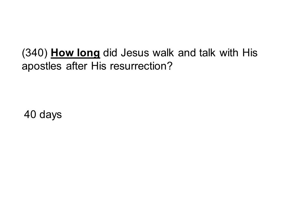 (340) How long did Jesus walk and talk with His apostles after His resurrection