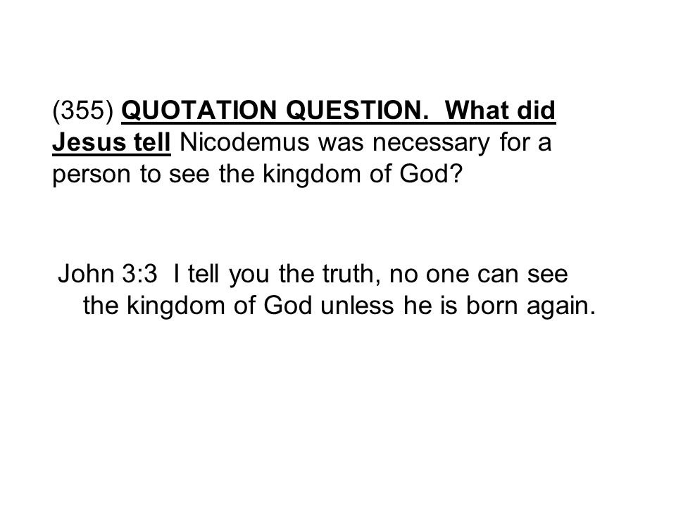 (355) QUOTATION QUESTION. What did Jesus tell Nicodemus was necessary for a person to see the kingdom of God