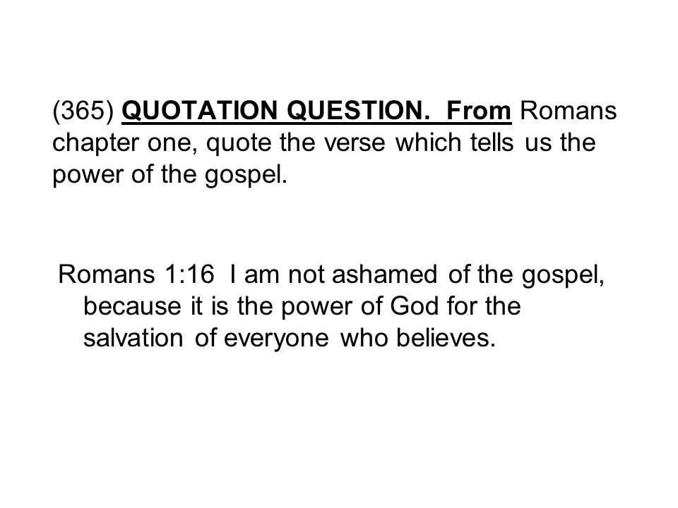(365) QUOTATION QUESTION. From Romans chapter one, quote the verse which tells us the power of the gospel.
