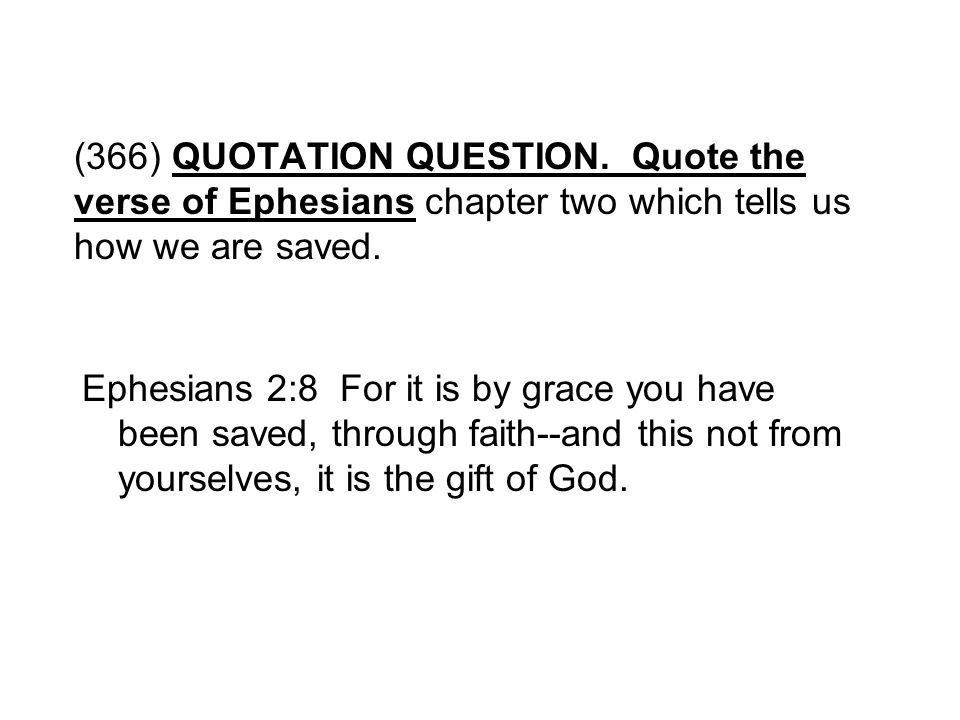 (366) QUOTATION QUESTION. Quote the verse of Ephesians chapter two which tells us how we are saved.