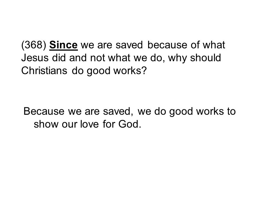 (368) Since we are saved because of what Jesus did and not what we do, why should Christians do good works